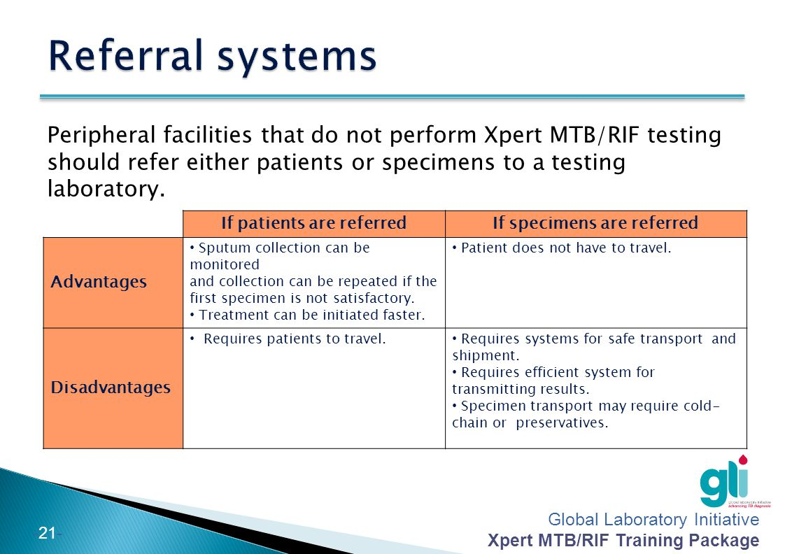 Global Laboratory Initiative Xpert MTB/RIF Training Package -20- Check the quantity and quality of specimens: – Check the volume (ideally 1-4 ml; a minimum of 1 ml is required for Xpert MTB/RIF testing) – Record sputum consistency (mucoid, purulent, bloody or watery) on the report form – Ensure that specimens do not contain food or other particulates.