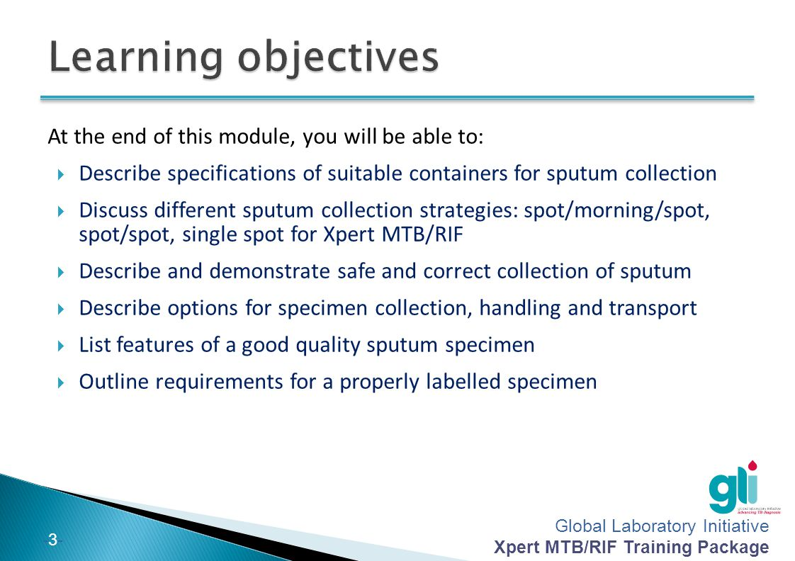 Global Laboratory Initiative Xpert MTB/RIF Training Package -2--2- Choosing suitable specimen containers Timing of specimen collection How to collect a specimen Handling specimens and referring them for testing Labelling specimens Contents of this module