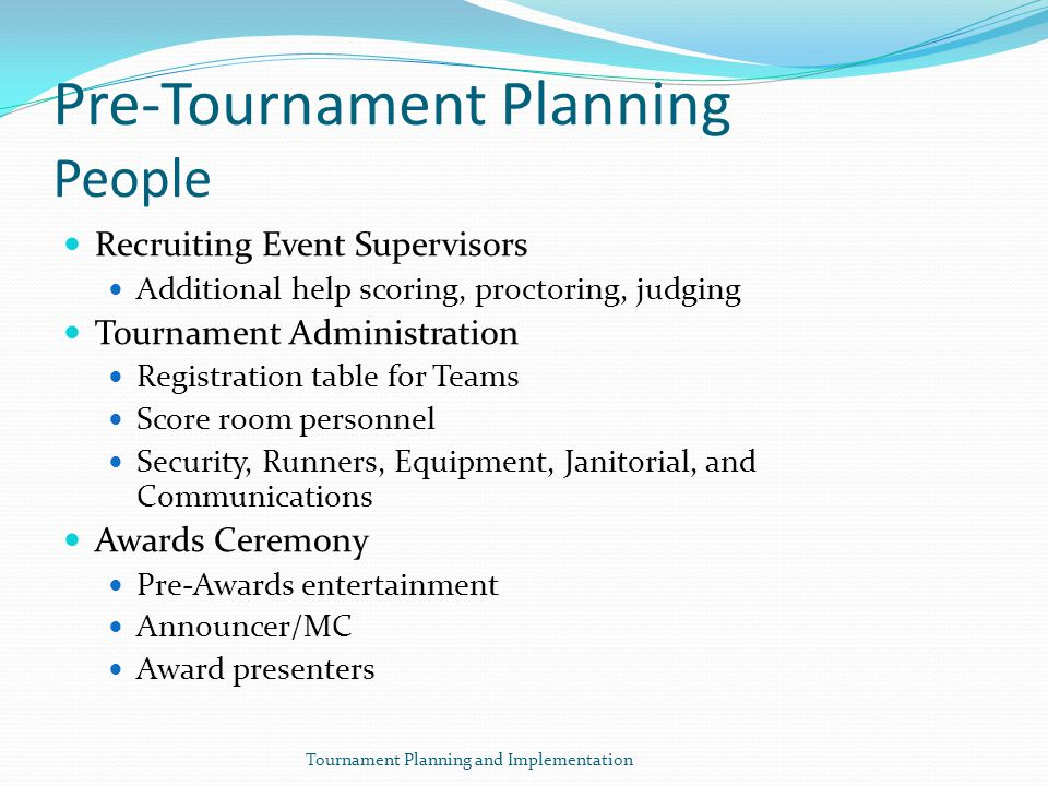 Pre-Tournament Planning People Recruiting Event Supervisors Additional help scoring, proctoring, judging Tournament Administration Registration table for Teams Score room personnel Security, Runners, Equipment, Janitorial, and Communications Awards Ceremony Pre-Awards entertainment Announcer/MC Award presenters Tournament Planning and Implementation
