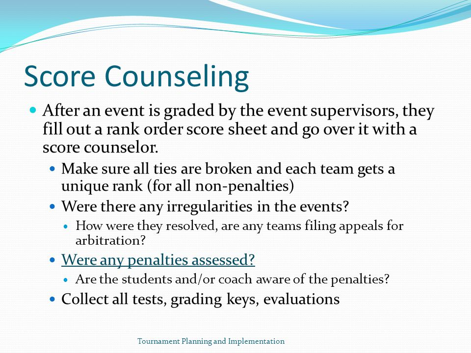 Score Counseling After an event is graded by the event supervisors, they fill out a rank order score sheet and go over it with a score counselor.