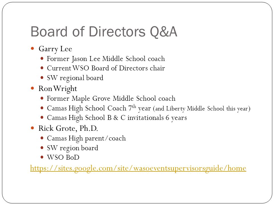 Board of Directors Q&A Garry Lee Former Jason Lee Middle School coach Current WSO Board of Directors chair SW regional board Ron Wright Former Maple Grove Middle School coach Camas High School Coach 7 th year ( and Liberty Middle School this year ) Camas High School B & C invitationals 6 years Rick Grote, Ph.D.