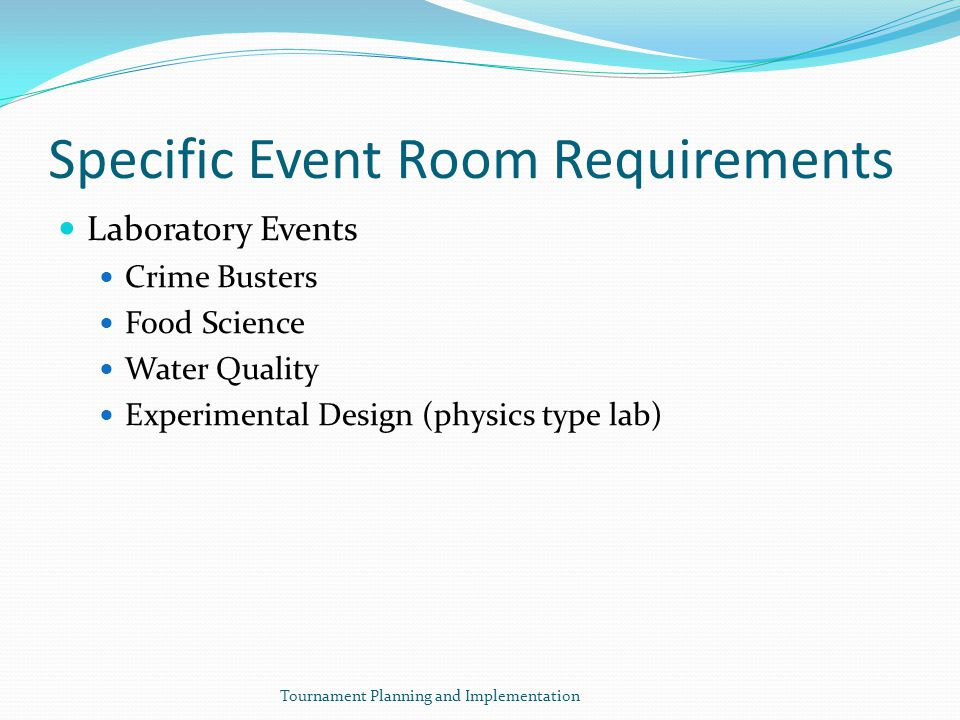 Specific Event Room Requirements Laboratory Events Crime Busters Food Science Water Quality Experimental Design (physics type lab) Tournament Planning and Implementation