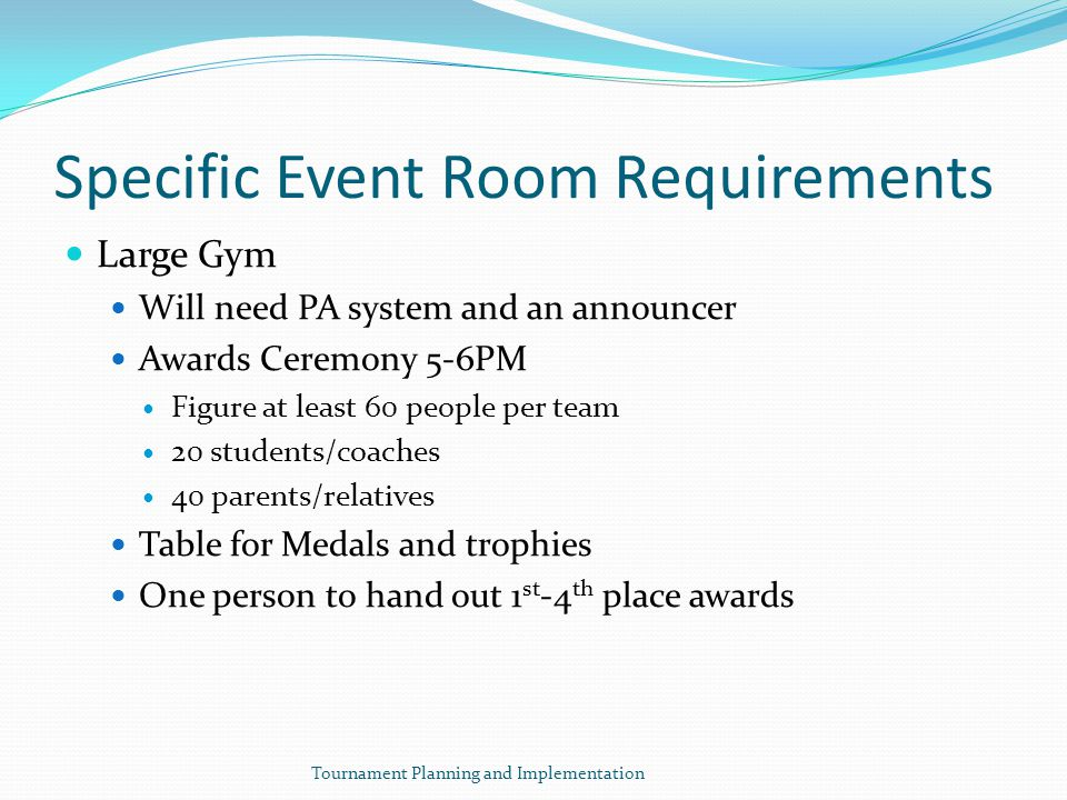 Specific Event Room Requirements Large Gym Will need PA system and an announcer Awards Ceremony 5-6PM Figure at least 60 people per team 20 students/coaches 40 parents/relatives Table for Medals and trophies One person to hand out 1 st -4 th place awards Tournament Planning and Implementation