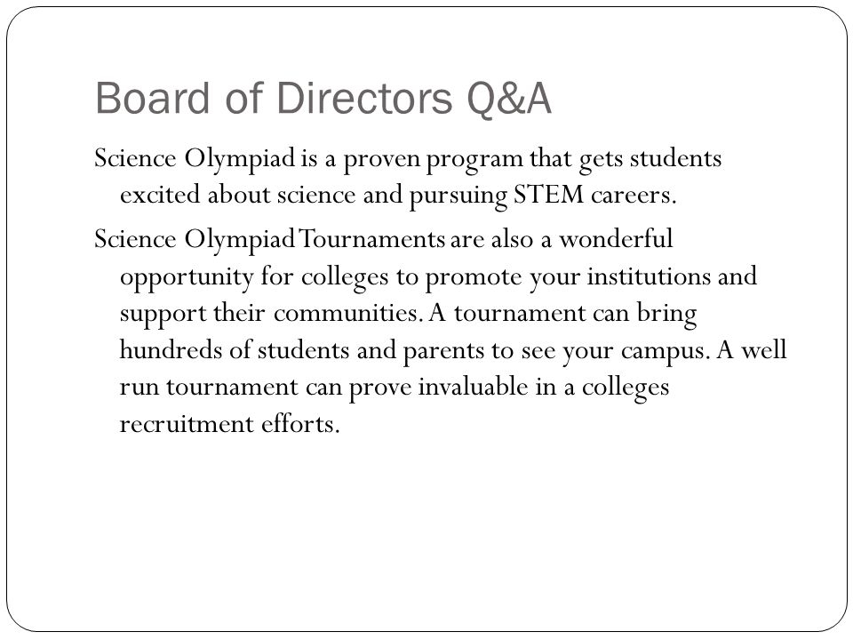 Board of Directors Q&A Science Olympiad is a proven program that gets students excited about science and pursuing STEM careers.