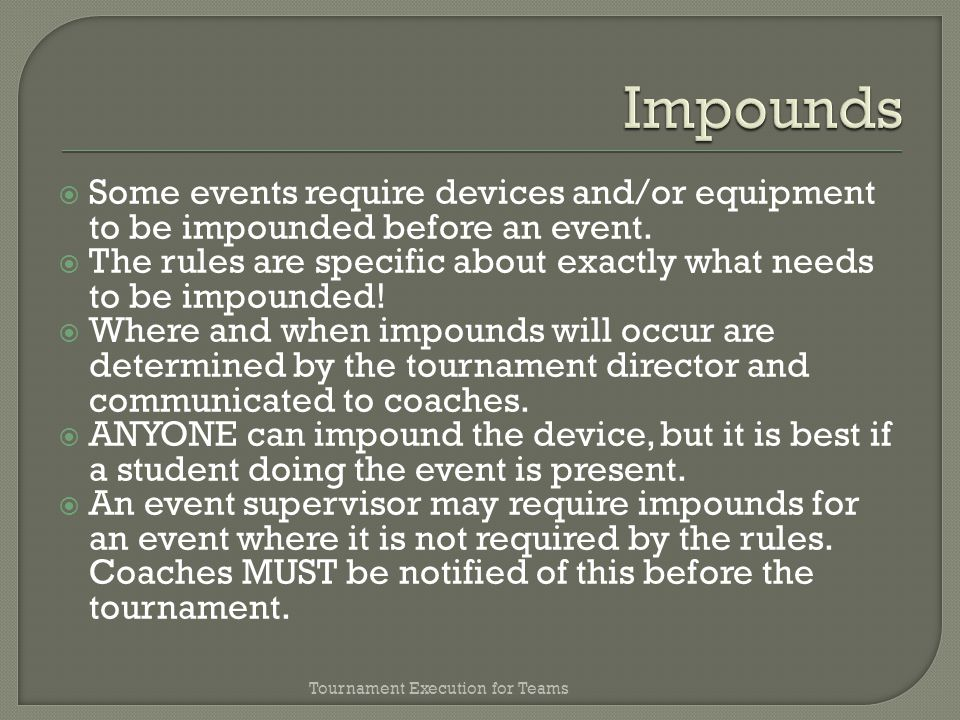 Some events require devices and/or equipment to be impounded before an event.