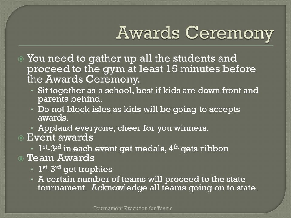 You need to gather up all the students and proceed to the gym at least 15 minutes before the Awards Ceremony.
