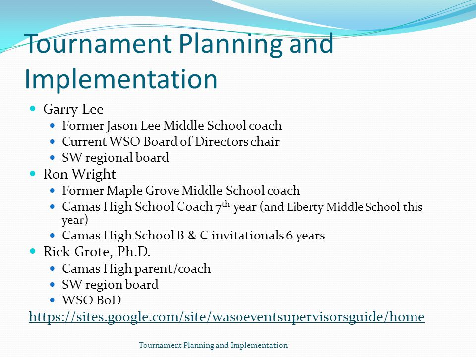 Tournament Planning and Implementation Garry Lee Former Jason Lee Middle School coach Current WSO Board of Directors chair SW regional board Ron Wright Former Maple Grove Middle School coach Camas High School Coach 7 th year ( and Liberty Middle School this year ) Camas High School B & C invitationals 6 years Rick Grote, Ph.D.