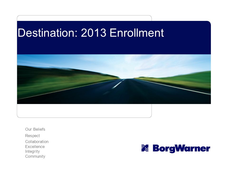 The Road to Enrollment Your Roadmap for Whats New for 2013 Your Benefit Options for 2013 Navigating Open Enrollment Questions.