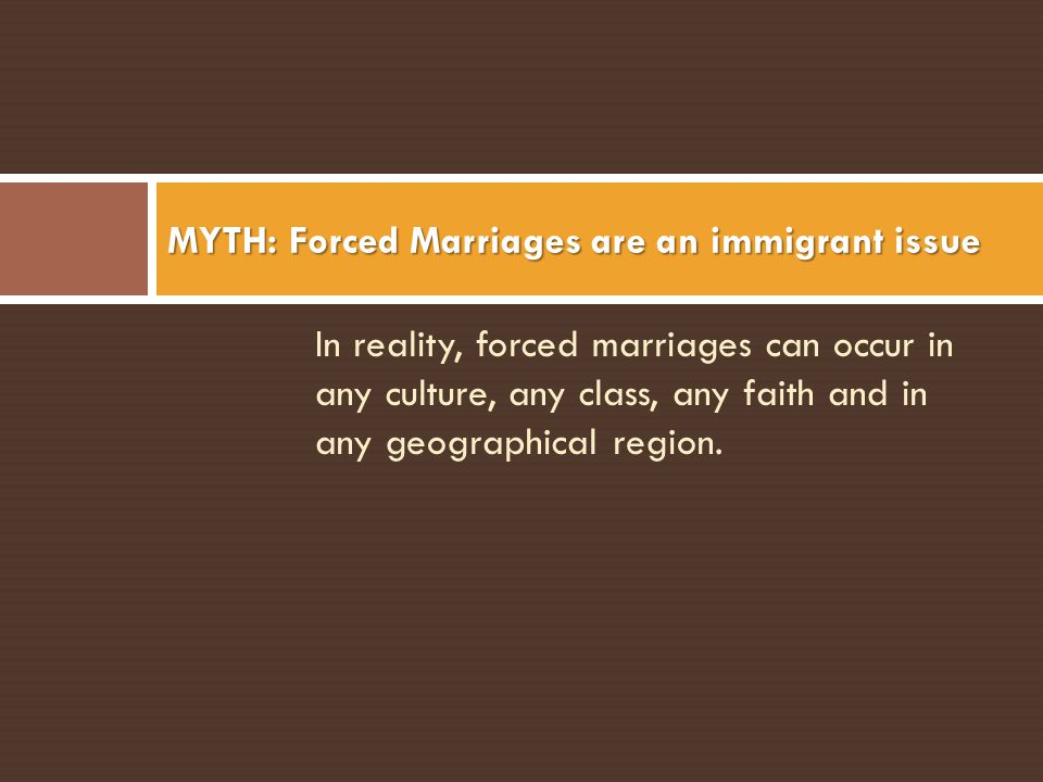 In reality, forced marriages can occur in any culture, any class, any faith and in any geographical region. MYTH: Forced Marriages are an immigrant is