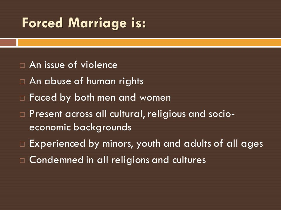 Forced Marriage is: An issue of violence An abuse of human rights Faced by both men and women Present across all cultural, religious and socio- econom