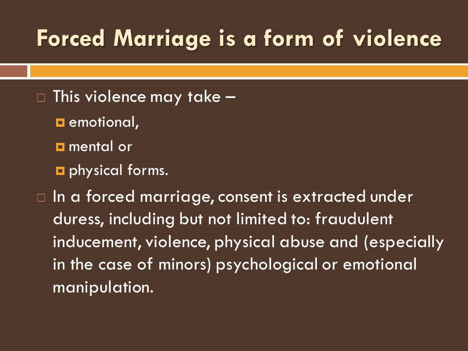 Forced Marriage is a form of violence This violence may take – emotional, mental or physical forms. In a forced marriage, consent is extracted under d