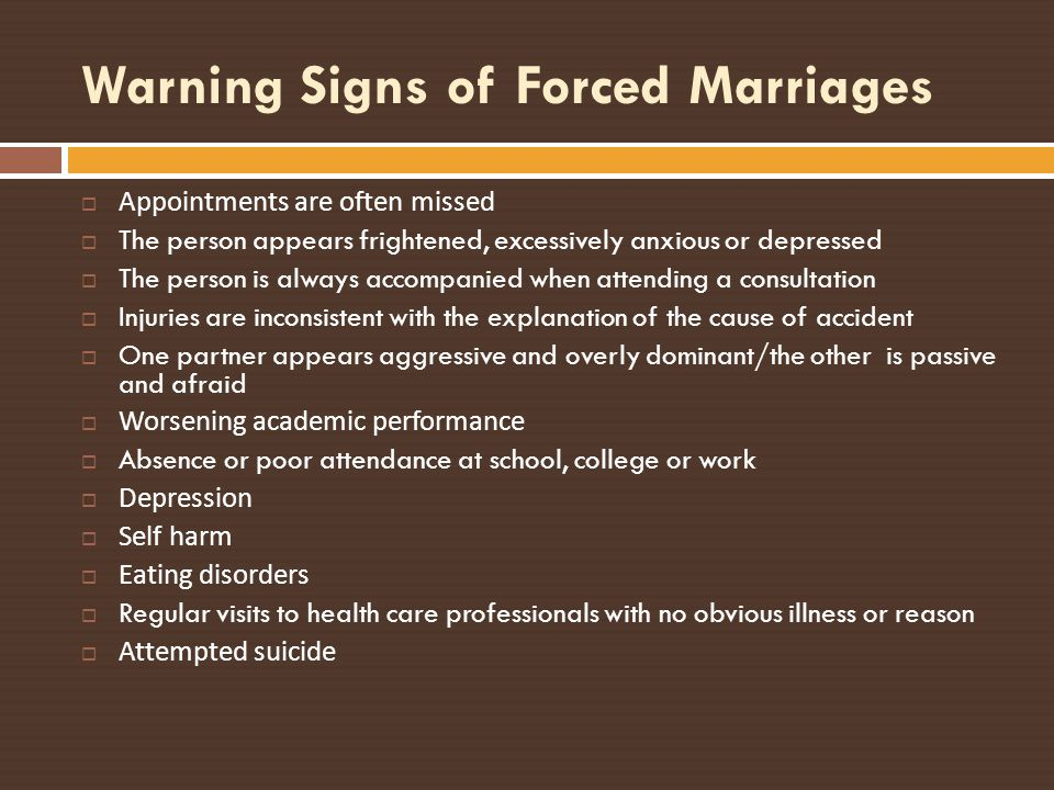 Warning Signs of Forced Marriages Appointments are often missed The person appears frightened, excessively anxious or depressed The person is always a