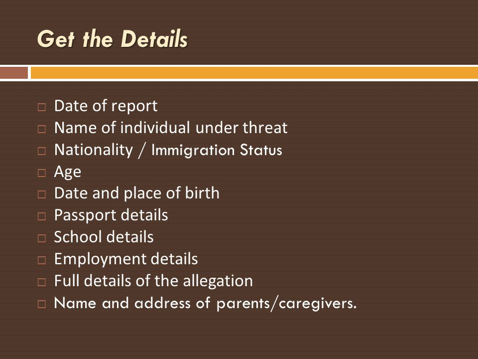 Get the Details Date of report Name of individual under threat Nationality / Immigration Status Age Date and place of birth Passport details School de