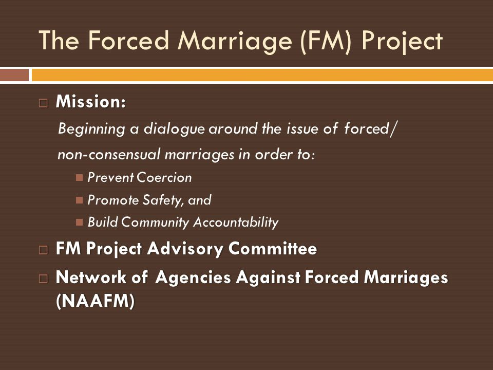 The Forced Marriage (FM) Project Mission: Mission: Beginning a dialogue around the issue of forced/ non-consensual marriages in order to: Prevent Coer