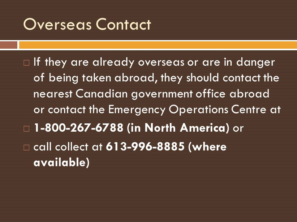 Overseas Contact If they are already overseas or are in danger of being taken abroad, they should contact the nearest Canadian government office abroa