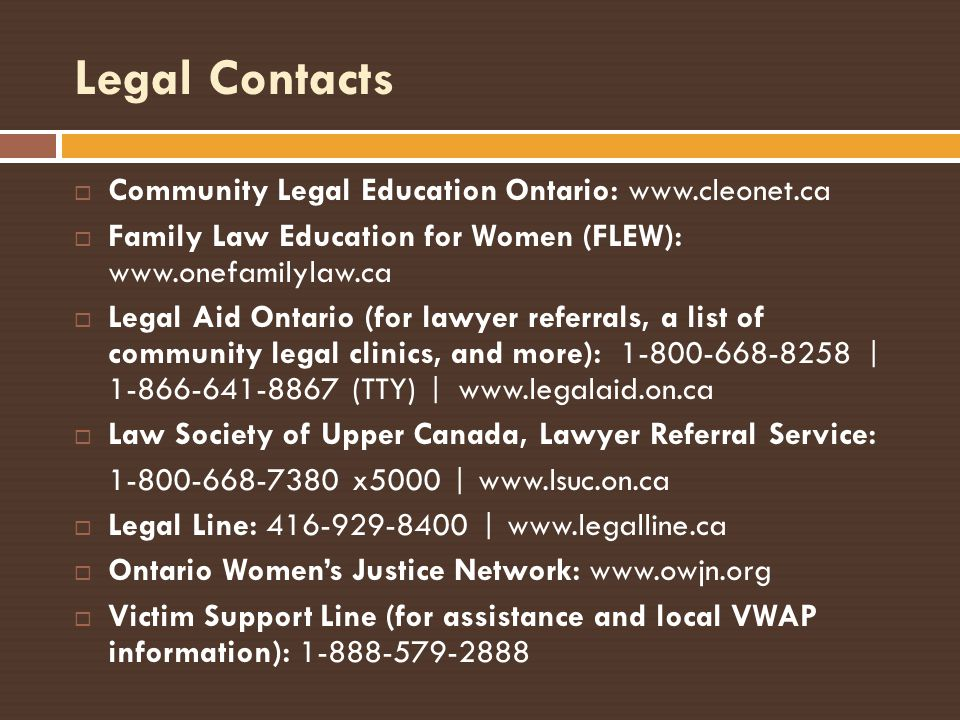 Legal Contacts Community Legal Education Ontario: www.cleonet.ca Family Law Education for Women (FLEW): www.onefamilylaw.ca Legal Aid Ontario (for law