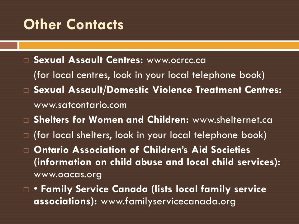 Other Contacts Sexual Assault Centres: www.ocrcc.ca (for local centres, look in your local telephone book) Sexual Assault/Domestic Violence Treatment