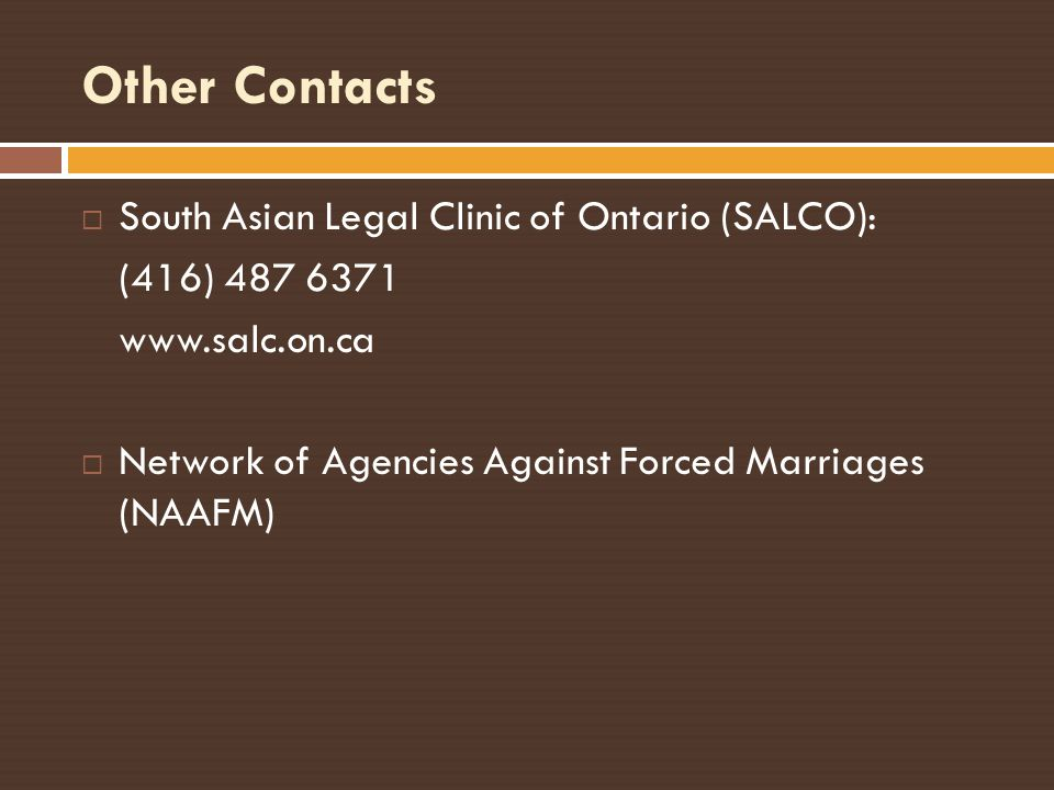 Other Contacts South Asian Legal Clinic of Ontario (SALCO): (416) 487 6371 www.salc.on.ca Network of Agencies Against Forced Marriages (NAAFM)