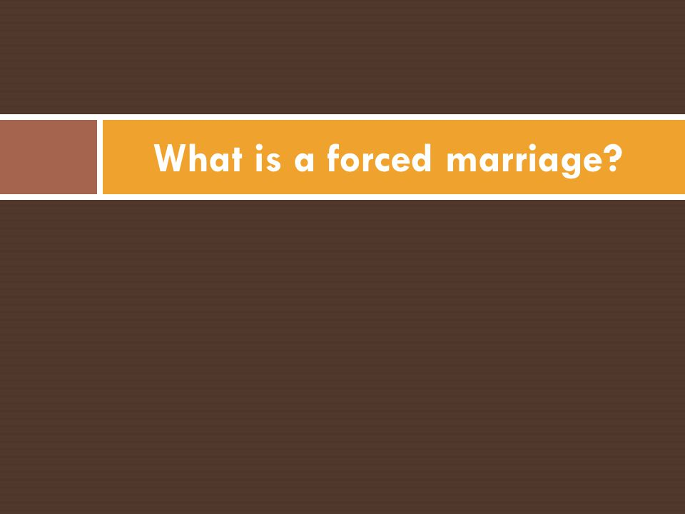 Forced Marriage is: An issue of violence An abuse of human rights Faced by both men and women Present across all cultural, religious and socio- economic backgrounds Experienced by minors, youth and adults of all ages Condemned in all religions and cultures