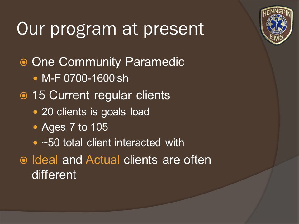 Our program at present One Community Paramedic M-F ish 15 Current regular clients 20 clients is goals load Ages 7 to 105 ~50 total client interacted with Ideal and Actual clients are often different
