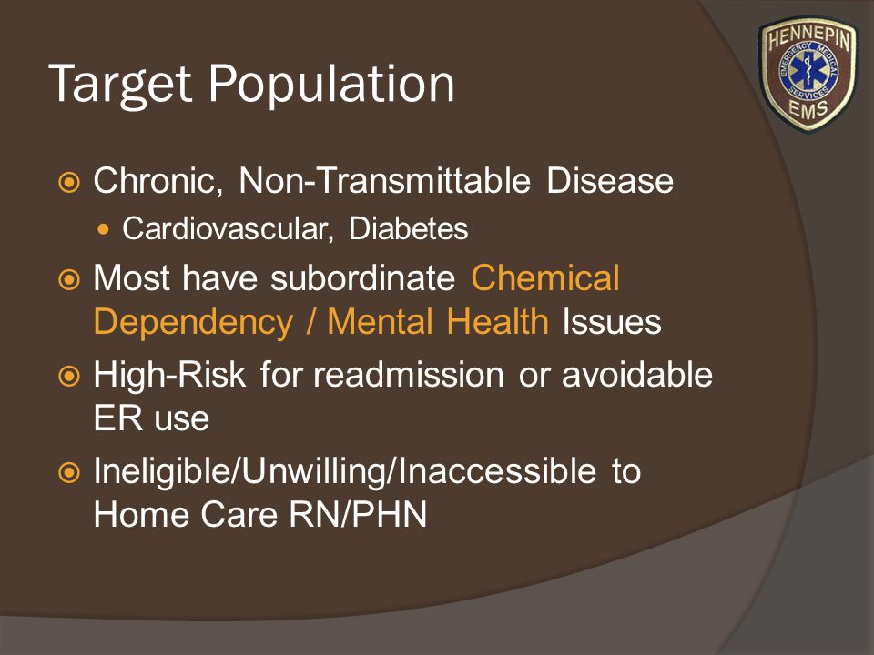 Target Population Chronic, Non-Transmittable Disease Cardiovascular, Diabetes Most have subordinate Chemical Dependency / Mental Health Issues High-Risk for readmission or avoidable ER use Ineligible/Unwilling/Inaccessible to Home Care RN/PHN