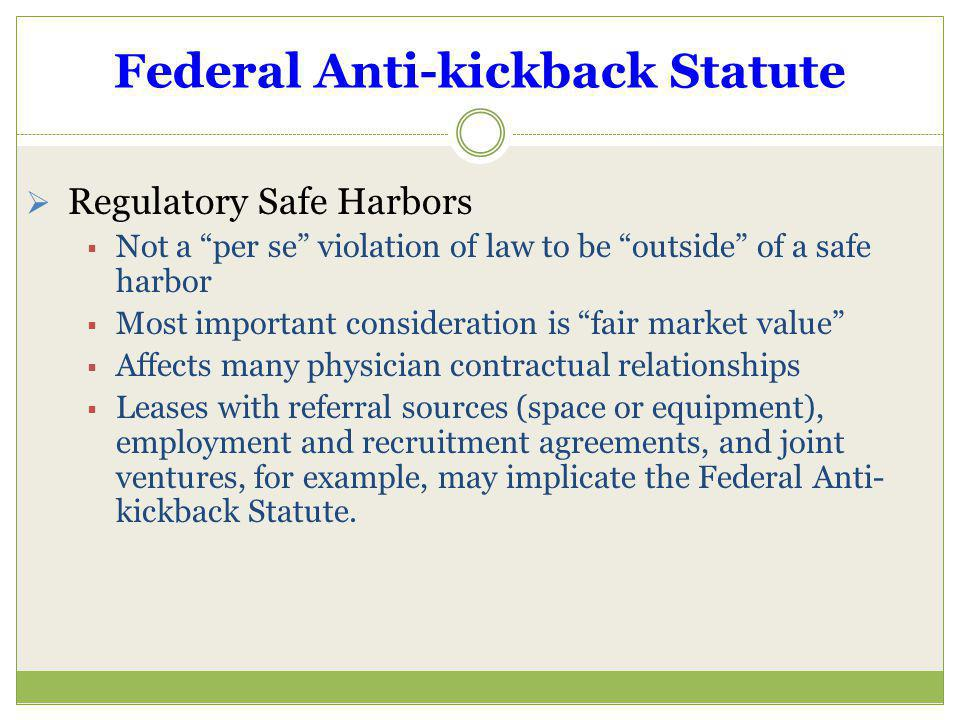 Federal Anti-kickback Statute Regulatory Safe Harbors Not a per se violation of law to be outside of a safe harbor Most important consideration is fai
