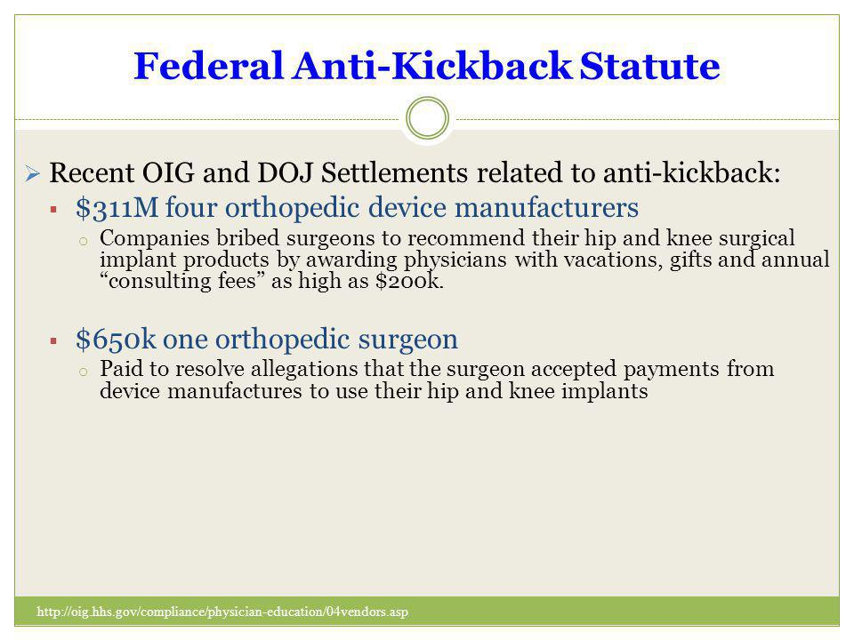 Federal Anti-Kickback Statute Recent OIG and DOJ Settlements related to anti-kickback: $311M four orthopedic device manufacturers o Companies bribed s