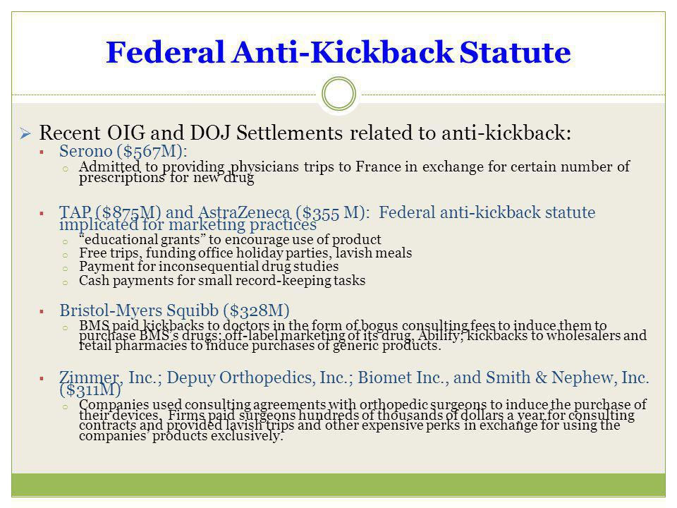 Federal Anti-Kickback Statute Recent OIG and DOJ Settlements related to anti-kickback: Serono ($567M): o Admitted to providing physicians trips to Fra
