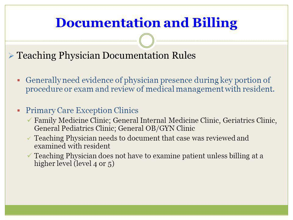 Documentation and Billing Teaching Physician Documentation Rules Generally need evidence of physician presence during key portion of procedure or exam