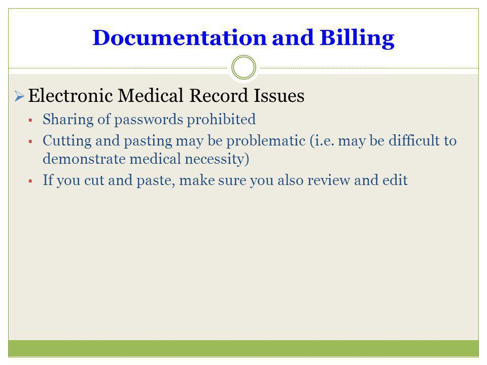 Documentation and Billing Electronic Medical Record Issues Sharing of passwords prohibited Cutting and pasting may be problematic (i.e. may be difficu
