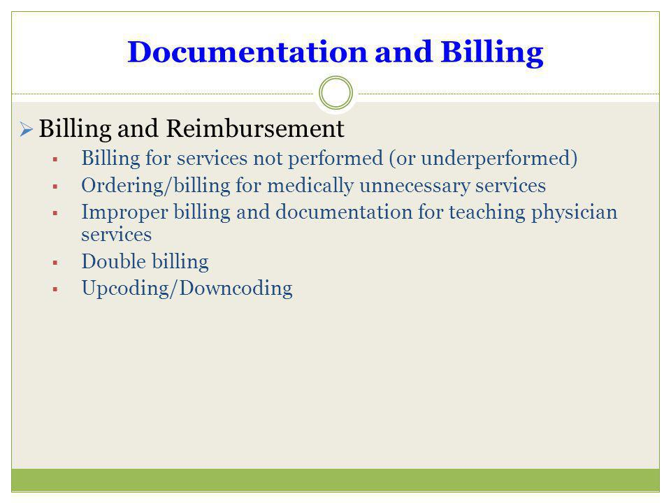Documentation and Billing Billing and Reimbursement Billing for services not performed (or underperformed) Ordering/billing for medically unnecessary
