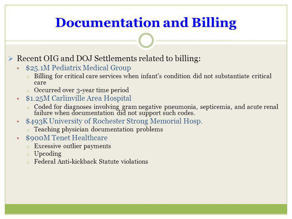 Documentation and Billing Recent OIG and DOJ Settlements related to billing: $25.1M Pediatrix Medical Group o Billing for critical care services when