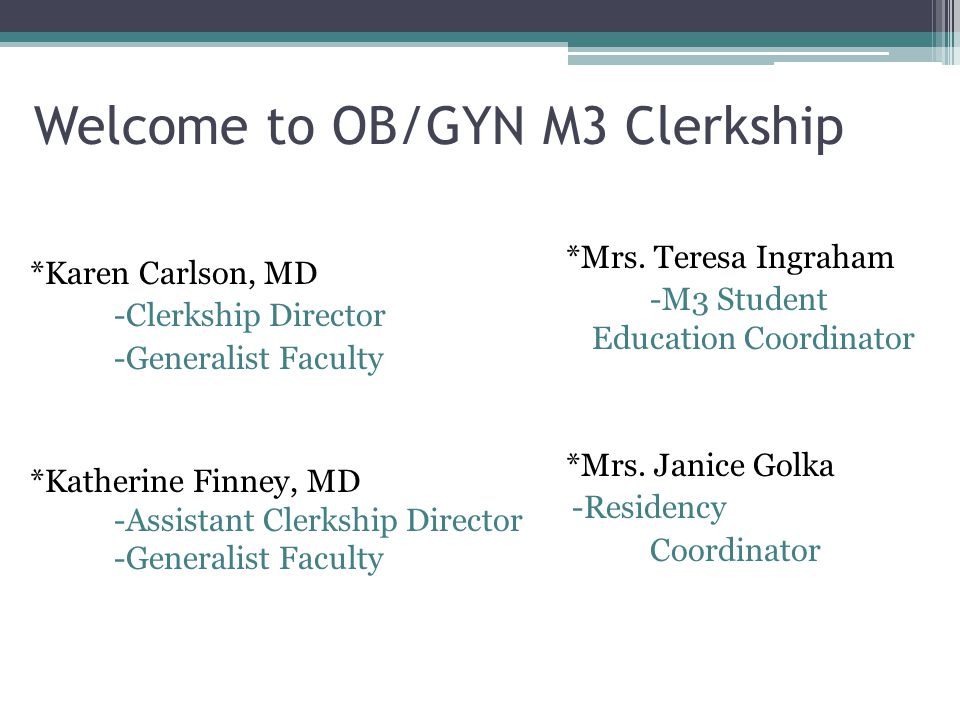 Welcome to OB/GYN M3 Clerkship *Mrs. Teresa Ingraham -M3 Student Education Coordinator *Mrs. Janice Golka -Residency Coordinator *Karen Carlson, MD -C