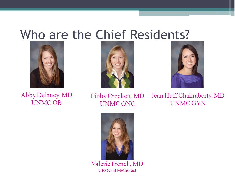 Who are the Chief Residents? Abby Delaney, MD UNMC OB Valerie French, MD UROG at Methodist Jean Huff Chakraborty, MD UNMC GYN Libby Crockett, MD UNMC
