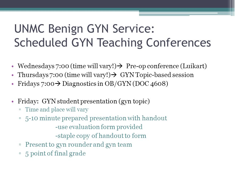 UNMC Benign GYN Service: Scheduled GYN Teaching Conferences Wednesdays 7:00 (time will vary!) Pre-op conference (Luikart) Thursdays 7:00 (time will va