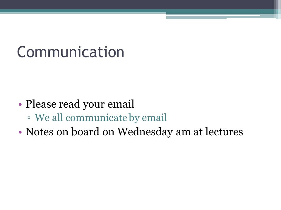 Communication Please read your email We all communicate by email Notes on board on Wednesday am at lectures