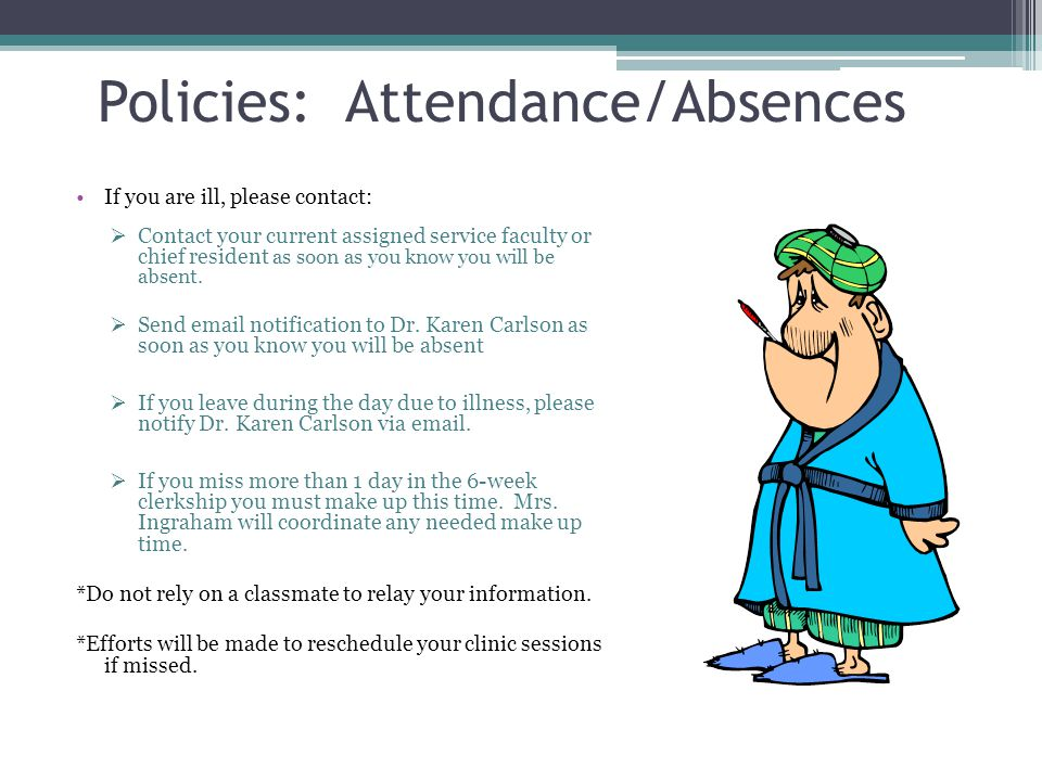 Policies: Attendance/Absences If you are ill, please contact: Contact your current assigned service faculty or chief resident as soon as you know you