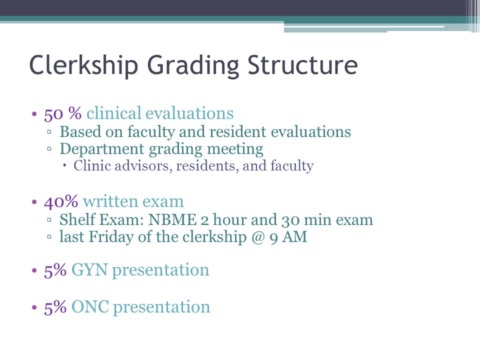 Clerkship Grading Structure 50 % clinical evaluations Based on faculty and resident evaluations Department grading meeting Clinic advisors, residents,