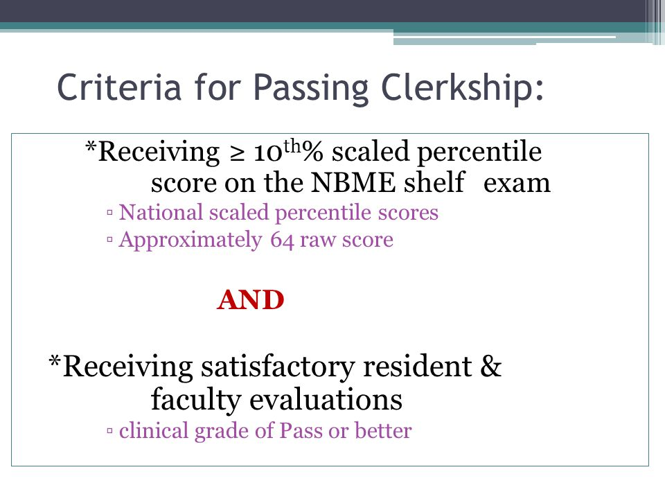 Criteria for Passing Clerkship: *Receiving 10 th % scaled percentile score on the NBME shelf exam National scaled percentile scores Approximately 64 r