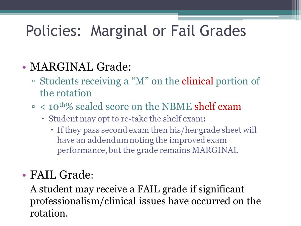 Policies: Marginal or Fail Grades MARGINAL Grade: Students receiving a M on the clinical portion of the rotation < 10 th % scaled score on the NBME sh