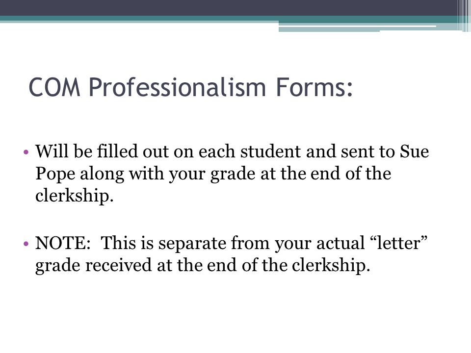 COM Professionalism Forms: Will be filled out on each student and sent to Sue Pope along with your grade at the end of the clerkship. NOTE: This is se