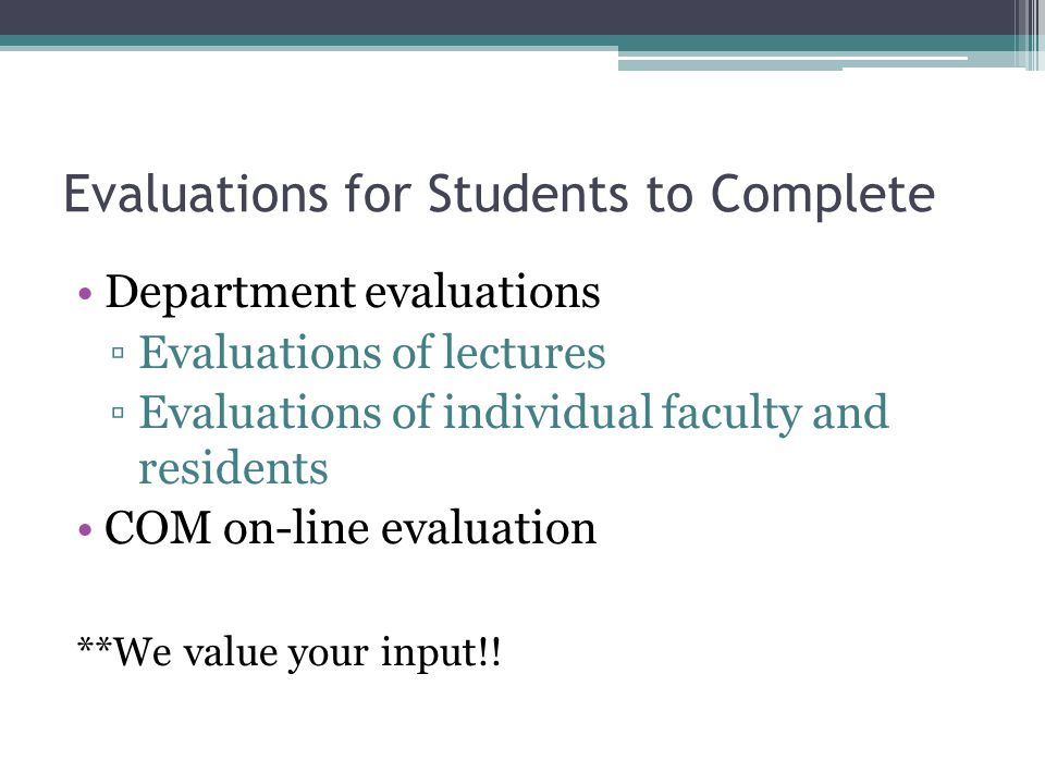 Evaluations for Students to Complete Department evaluations Evaluations of lectures Evaluations of individual faculty and residents COM on-line evalua