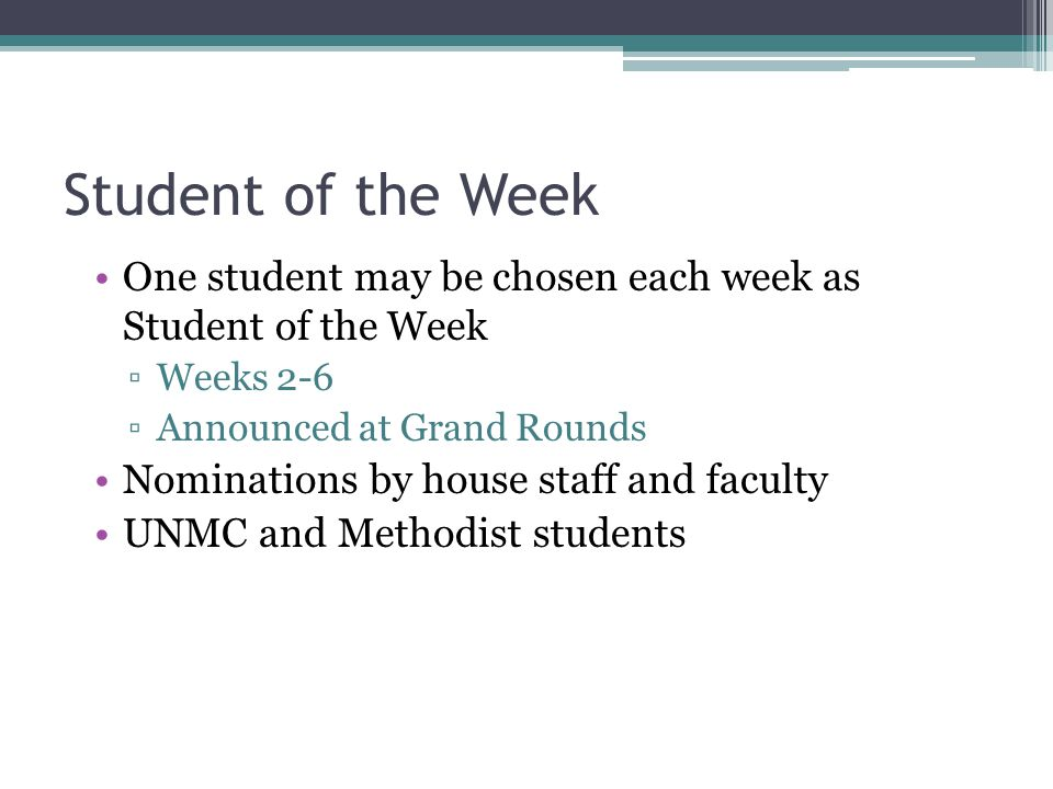 Student of the Week One student may be chosen each week as Student of the Week Weeks 2-6 Announced at Grand Rounds Nominations by house staff and facu