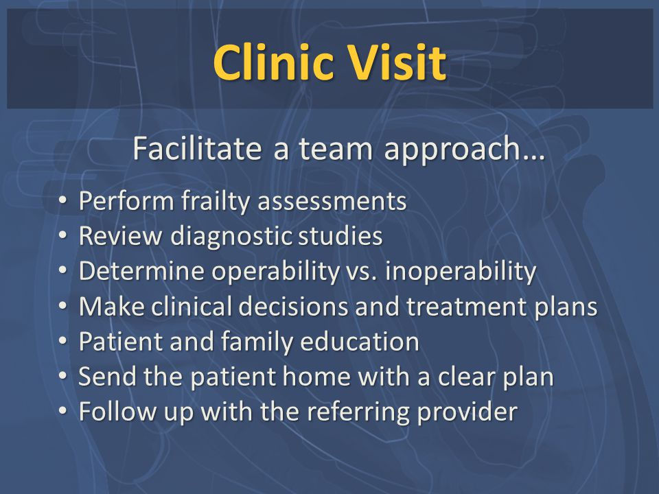 Clinic Visit Perform frailty assessments Perform frailty assessments Review diagnostic studies Review diagnostic studies Determine operability vs. ino