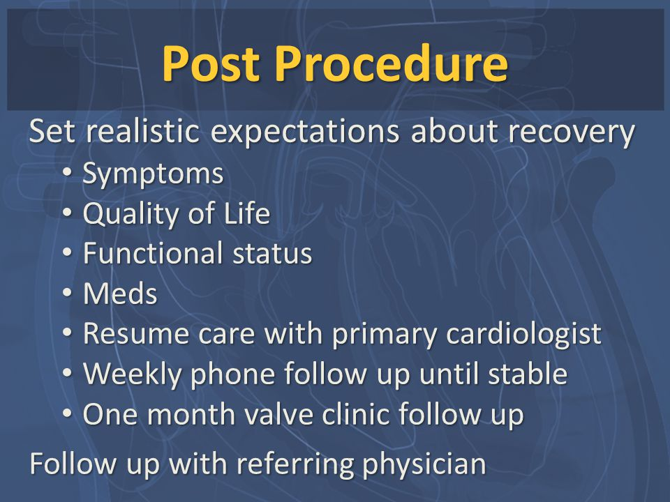 Post Procedure Set realistic expectations about recovery Symptoms Symptoms Quality of Life Quality of Life Functional status Functional status Meds Me