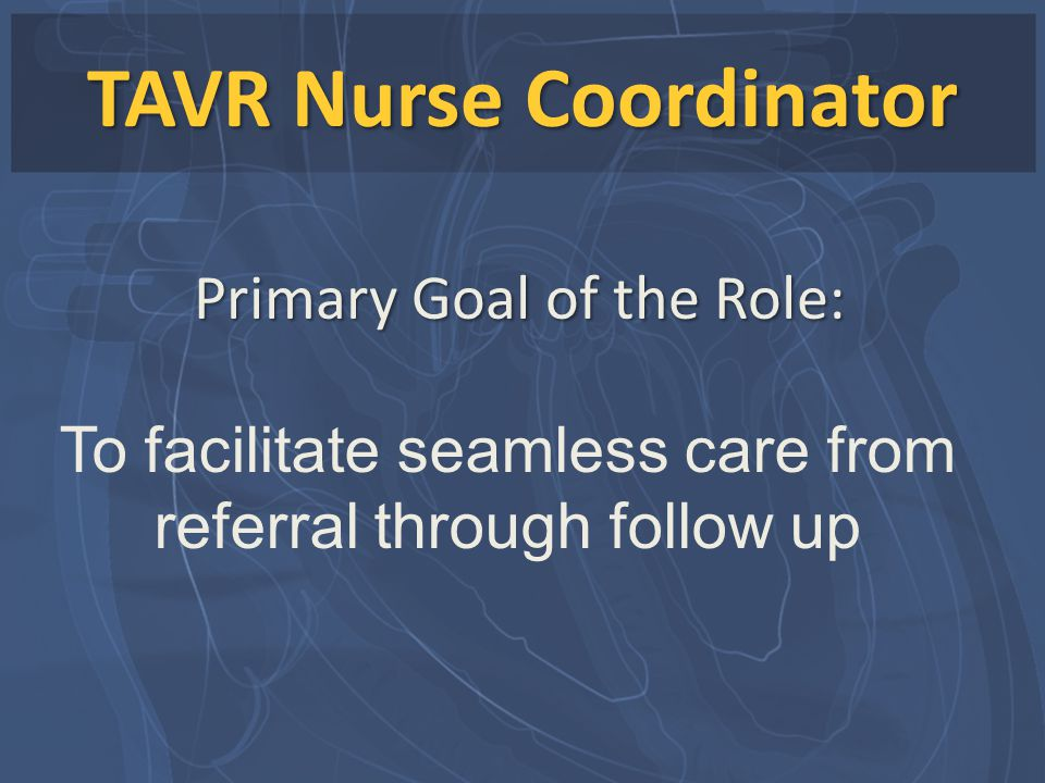 TAVR Nurse Coordinator To facilitate seamless care from referral through follow up Primary Goal of the Role: