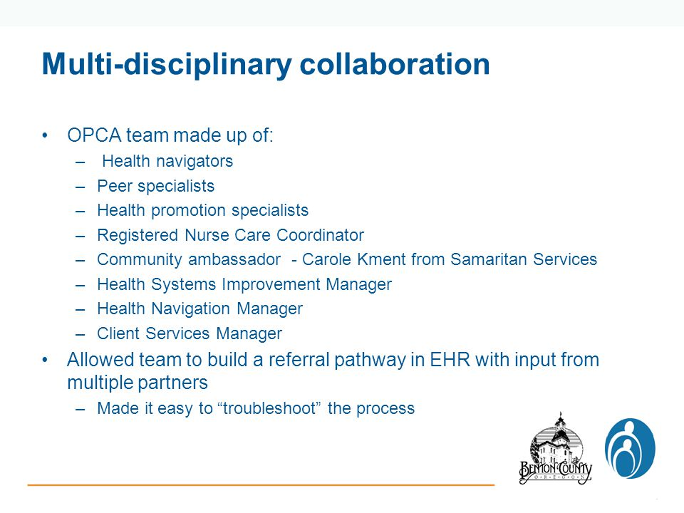 Multi-disciplinary collaboration OPCA team made up of: – Health navigators –Peer specialists –Health promotion specialists –Registered Nurse Care Coordinator –Community ambassador - Carole Kment from Samaritan Services –Health Systems Improvement Manager –Health Navigation Manager –Client Services Manager Allowed team to build a referral pathway in EHR with input from multiple partners –Made it easy to troubleshoot the process