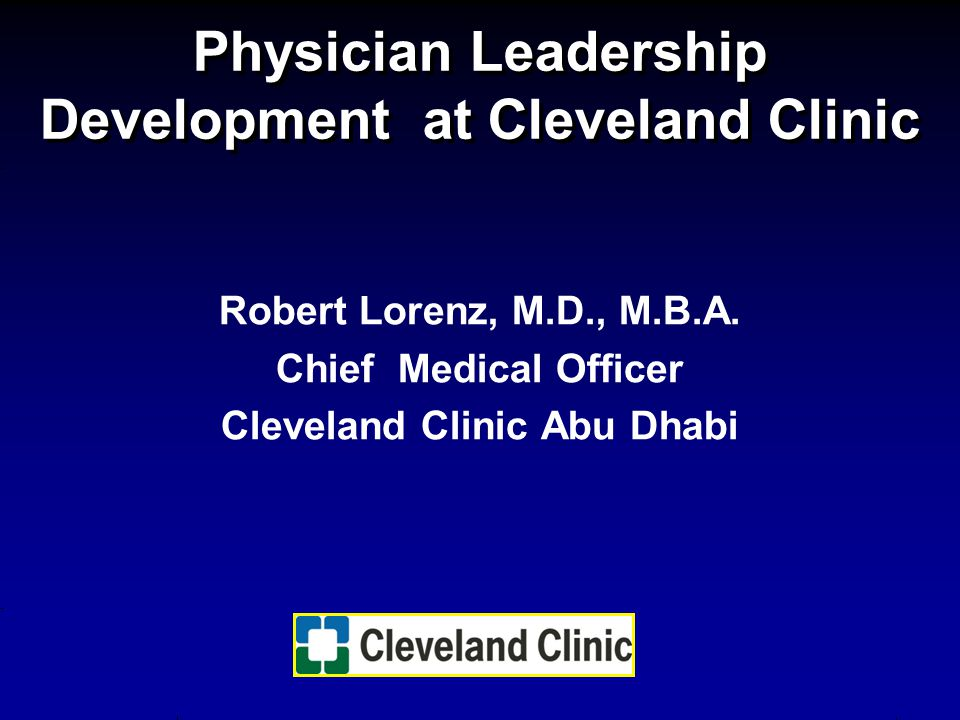 Physician Leadership Development at Cleveland Clinic Robert Lorenz, M.D., M.B.A. Chief Medical Officer Cleveland Clinic Abu Dhabi