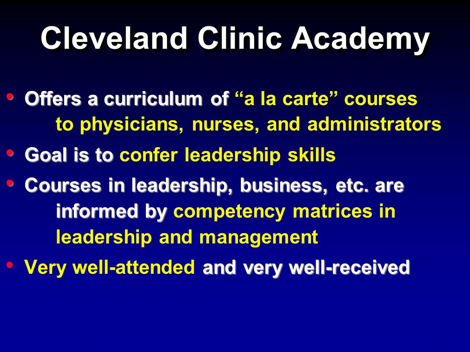 Cleveland Clinic Academy Offers a curriculum of Offers a curriculum of a la carte courses to physicians, nurses, and administrators Goal is to Goal is
