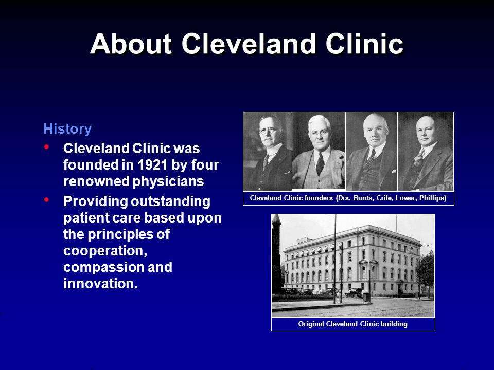 About Cleveland Clinic History Cleveland Clinic was founded in 1921 by four renowned physicians Providing outstanding patient care based upon the prin